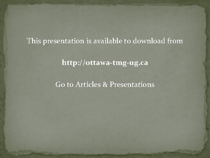 This presentation is available to download from http: //ottawa-tmg-ug. ca Go to Articles &
