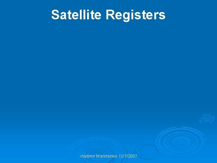 Satellite Registers Vladimir Markhonko 12/7/2007