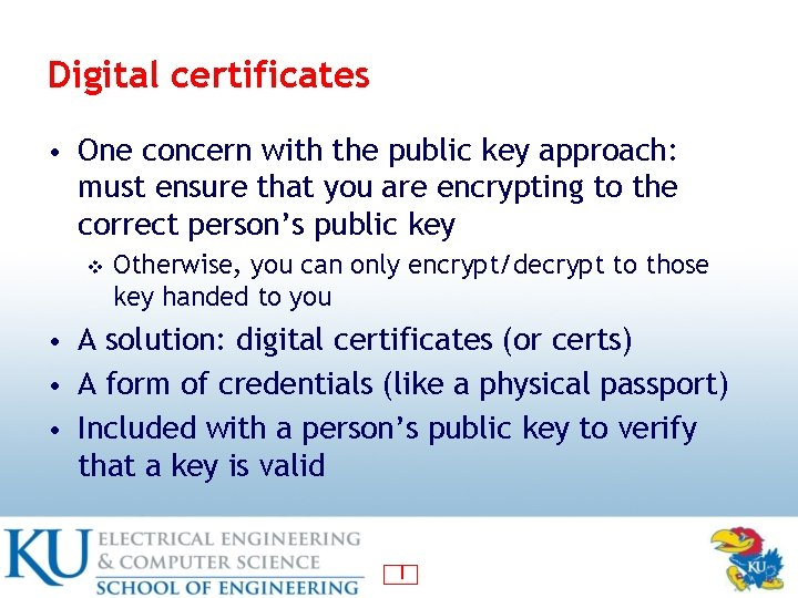 Digital certificates • One concern with the public key approach: must ensure that you