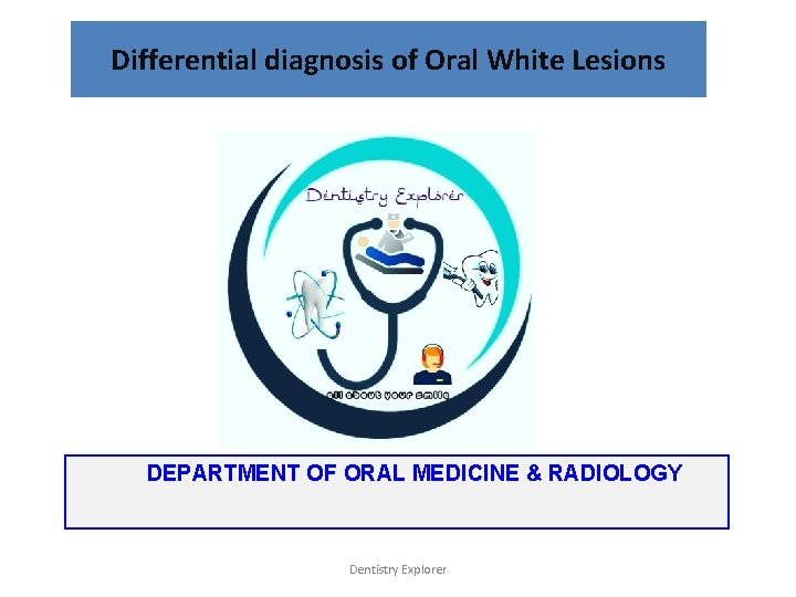 Differential diagnosis of Oral White Lesions DEPARTMENT OF ORAL MEDICINE & RADIOLOGY Dentistry Explorer