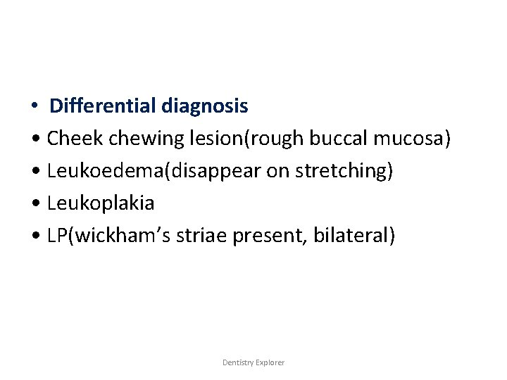 • Differential diagnosis • Cheek chewing lesion(rough buccal mucosa) • Leukoedema(disappear on stretching)