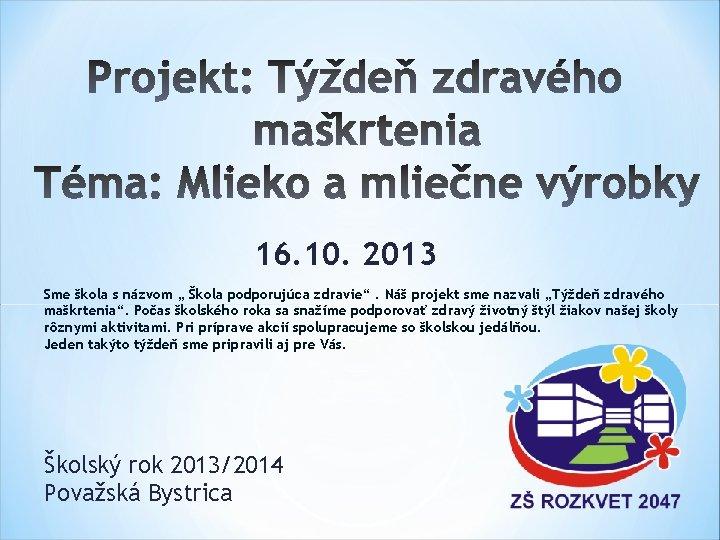 """16. 10. 2013 Sme škola s názvom """" Škola podporujúca zdravie"""". Náš projekt sme"""