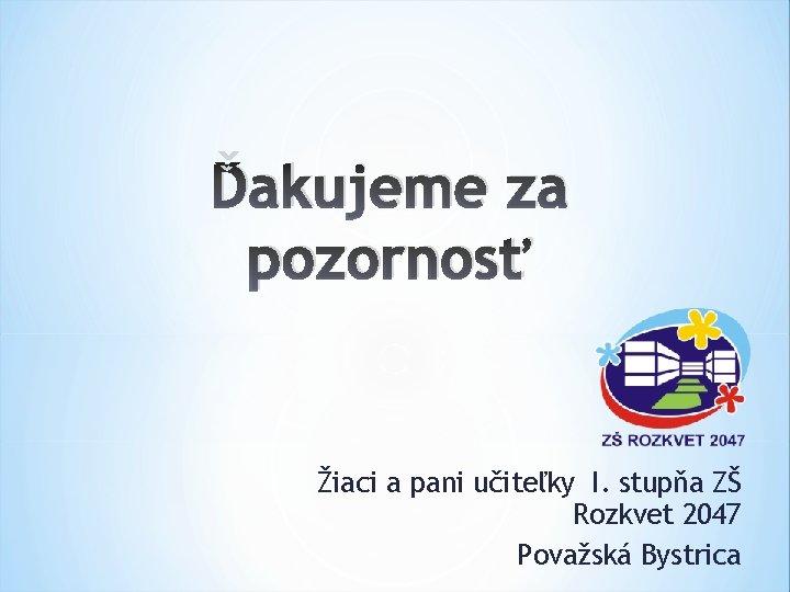 Ďakujeme za pozornosť Žiaci a pani učiteľky I. stupňa ZŠ Rozkvet 2047 Považská Bystrica