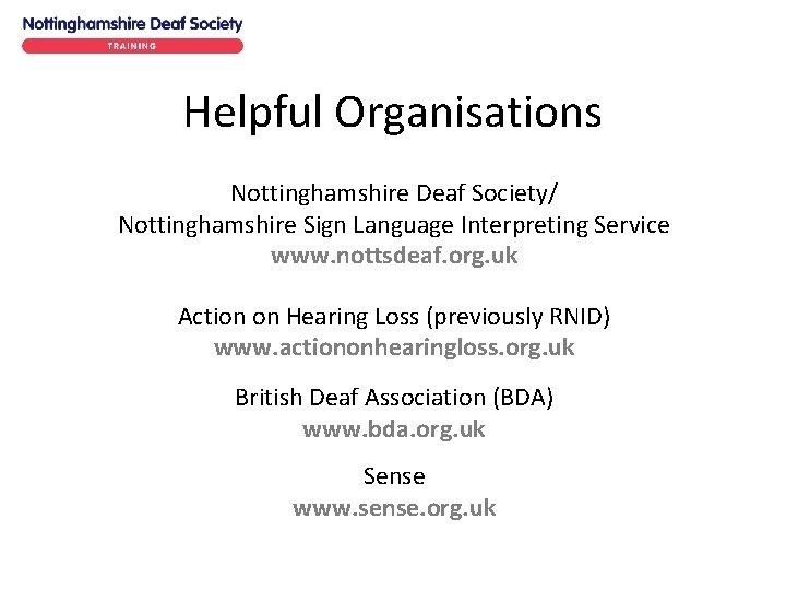 Helpful Organisations Nottinghamshire Deaf Society/ Nottinghamshire Sign Language Interpreting Service www. nottsdeaf. org. uk