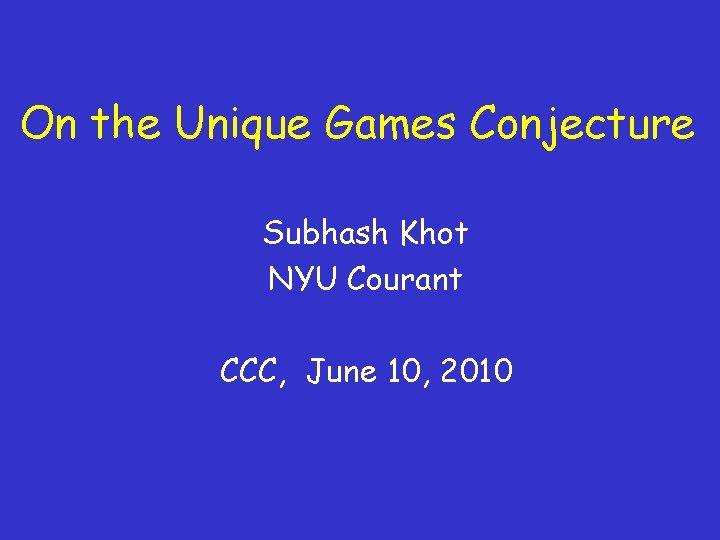 On the Unique Games Conjecture Subhash Khot NYU Courant CCC, June 10, 2010