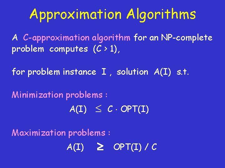 Approximation Algorithms A C-approximation algorithm for an NP-complete problem computes (C > 1), for