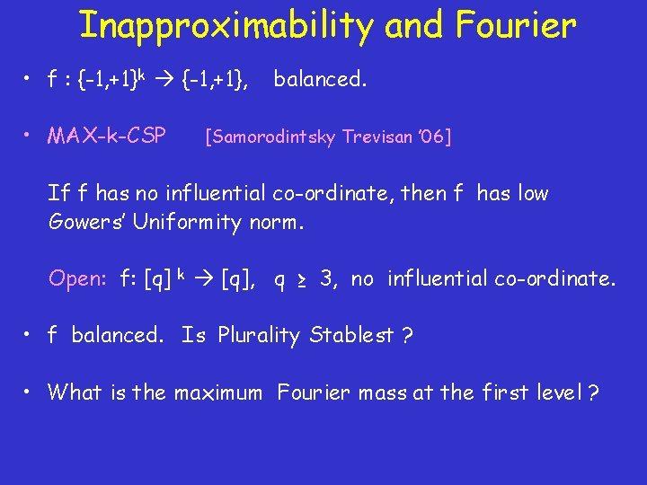 Inapproximability and Fourier • f : {-1, +1}k {-1, +1}, • MAX-k-CSP balanced. [Samorodintsky