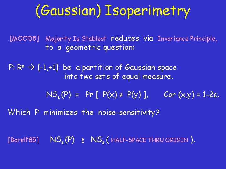 (Gaussian) Isoperimetry. [MOO' 05] reduces via Invariance Principle, to a geometric question: Majority Is