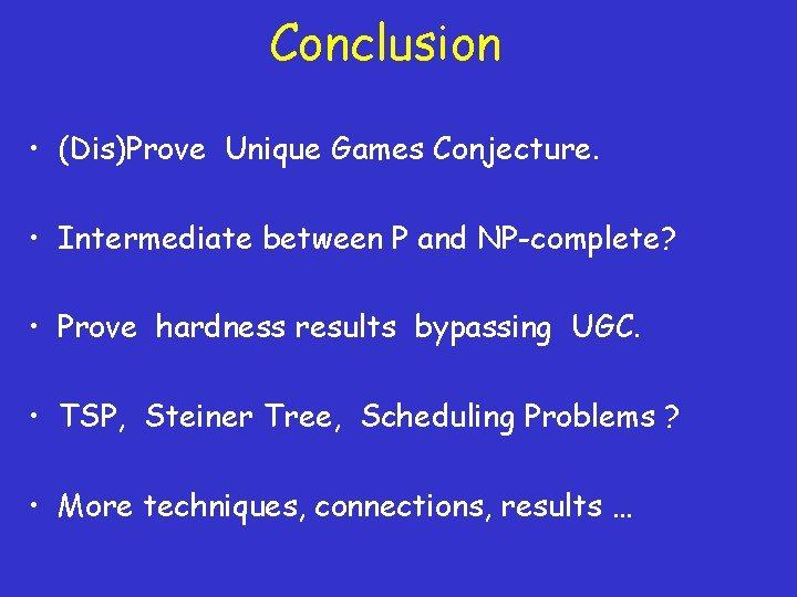 Conclusion • (Dis)Prove Unique Games Conjecture. • Intermediate between P and NP-complete? • Prove