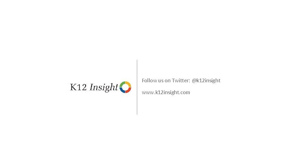 Follow us on Twitter: @k 12 insight www. k 12 insight. com © 2016