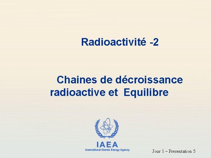 Radioactivité -2 Chaines de décroissance radioactive et Equilibre IAEA International Atomic Energy Agency Jour