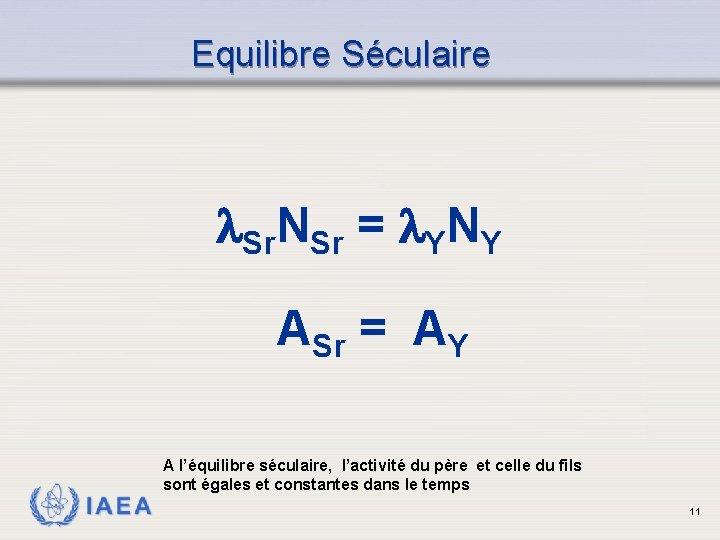 Equilibre Séculaire Sr. NSr = YNY ASr = AY A l'équilibre séculaire, l'activité du
