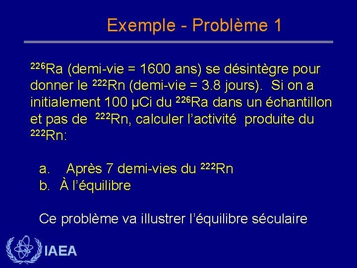 Exemple - Problème 1 226 Ra (demi-vie = 1600 ans) se désintègre pour donner