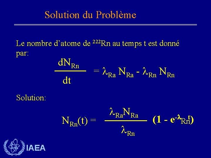 Solution du Problème Le nombre d'atome de 222 Rn au temps t est donné