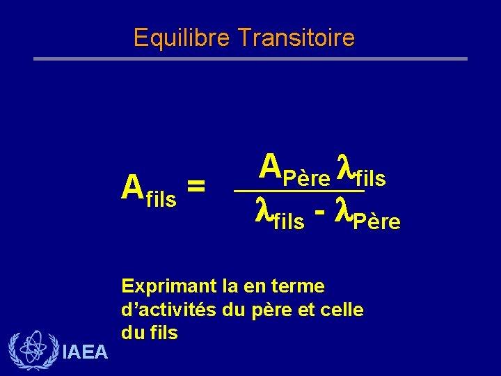 Equilibre Transitoire Afils = IAEA APère fils - Père Exprimant la en terme d'activités