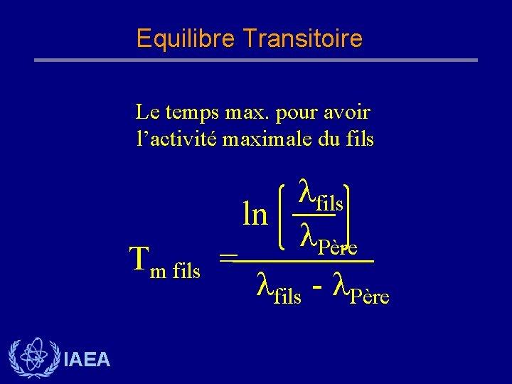 Equilibre Transitoire Le temps max. pour avoir l'activité maximale du fils Tm fils IAEA