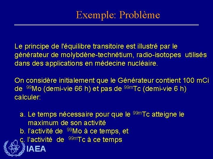 Exemple: Problème Le principe de l'équilibre transitoire est illustré par le générateur de molybdène-technétium,