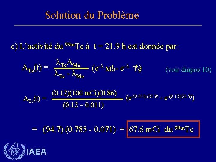 Solution du Problème c) L'activité du 99 m. Tc à t = 21. 9