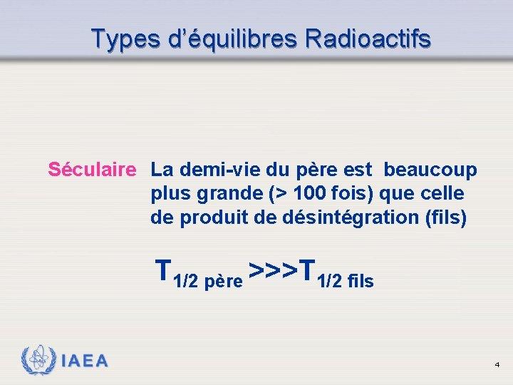 Types d'équilibres Radioactifs Séculaire La demi-vie du père est beaucoup plus grande (> 100