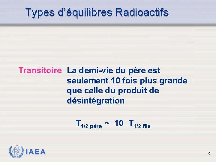 Types d'équilibres Radioactifs Transitoire La demi-vie du père est seulement 10 fois plus grande