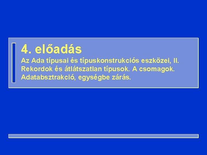 4. előadás Az Ada típusai és típuskonstrukciós eszközei, II. Rekordok és átlátszatlan típusok. A