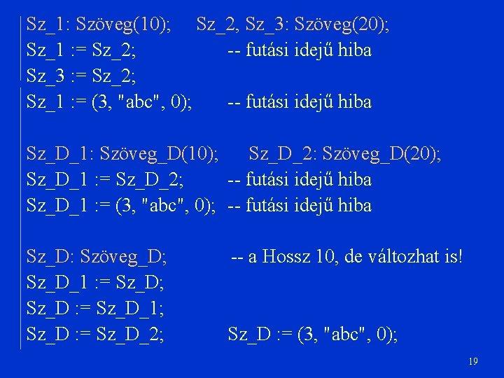Sz_1: Szöveg(10); Sz_2, Sz_3: Szöveg(20); Sz_1 : = Sz_2; -- futási idejű hiba Sz_3