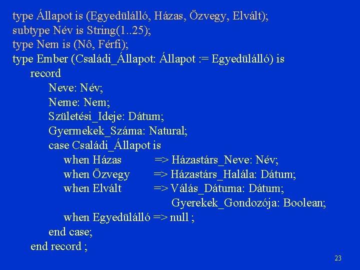 type Állapot is (Egyedülálló, Házas, Özvegy, Elvált); subtype Név is String(1. . 25); type