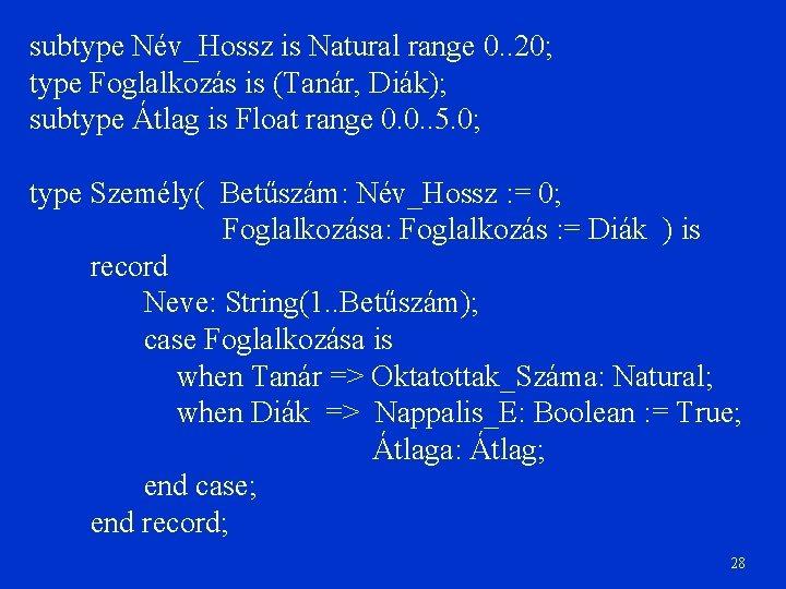 subtype Név_Hossz is Natural range 0. . 20; type Foglalkozás is (Tanár, Diák); subtype