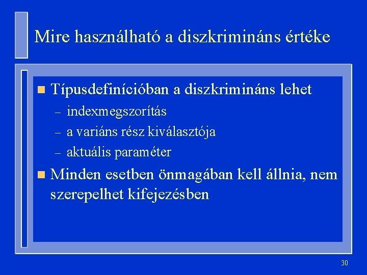 Mire használható a diszkrimináns értéke n Típusdefinícióban a diszkrimináns lehet – – – n