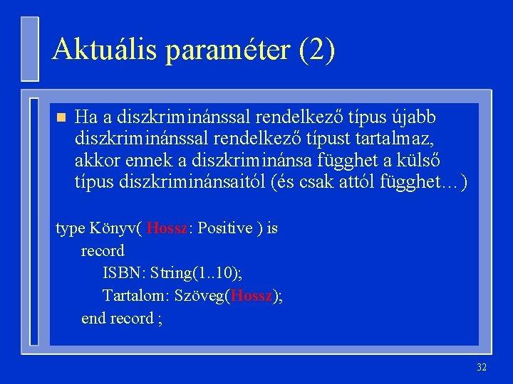 Aktuális paraméter (2) n Ha a diszkriminánssal rendelkező típus újabb diszkriminánssal rendelkező típust tartalmaz,
