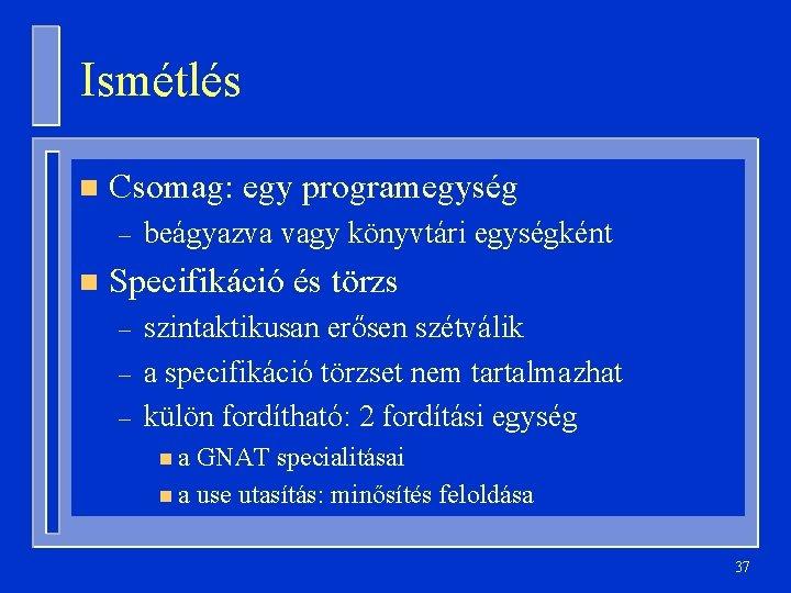 Ismétlés n Csomag: egy programegység – n beágyazva vagy könyvtári egységként Specifikáció és törzs