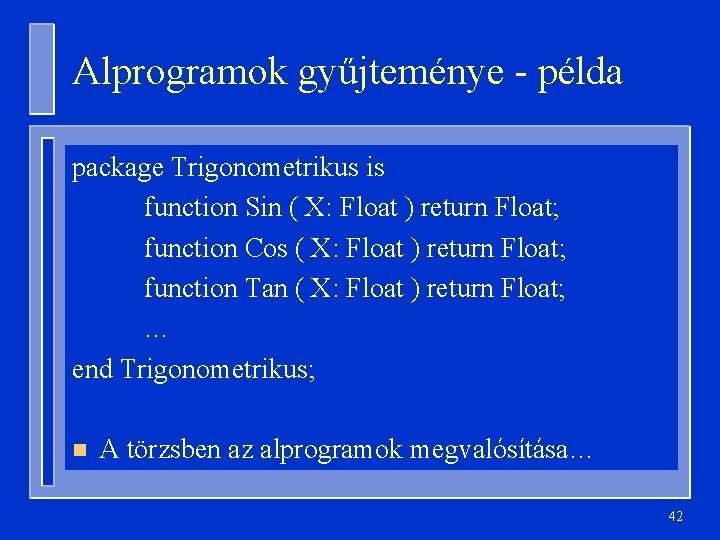 Alprogramok gyűjteménye - példa package Trigonometrikus is function Sin ( X: Float ) return