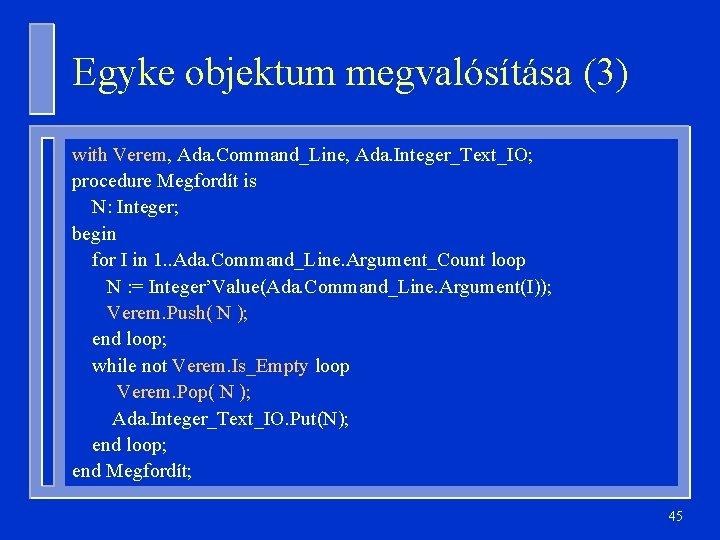 Egyke objektum megvalósítása (3) with Verem, Ada. Command_Line, Ada. Integer_Text_IO; procedure Megfordít is N: