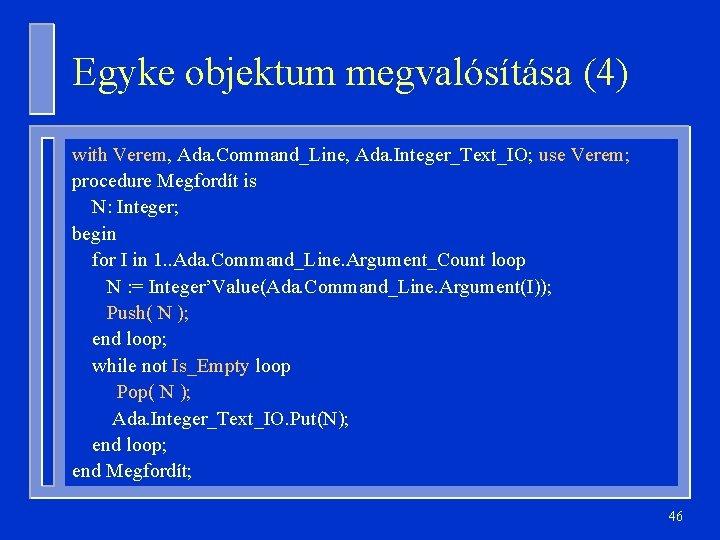 Egyke objektum megvalósítása (4) with Verem, Ada. Command_Line, Ada. Integer_Text_IO; use Verem; procedure Megfordít