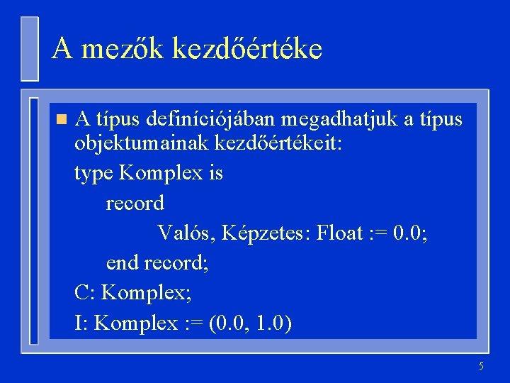 A mezők kezdőértéke n A típus definíciójában megadhatjuk a típus objektumainak kezdőértékeit: type Komplex