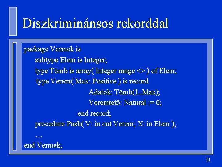 Diszkriminánsos rekorddal package Vermek is subtype Elem is Integer; type Tömb is array( Integer