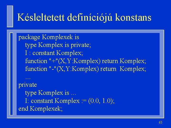 Késleltetett definíciójú konstans package Komplexek is type Komplex is private; I : constant Komplex;