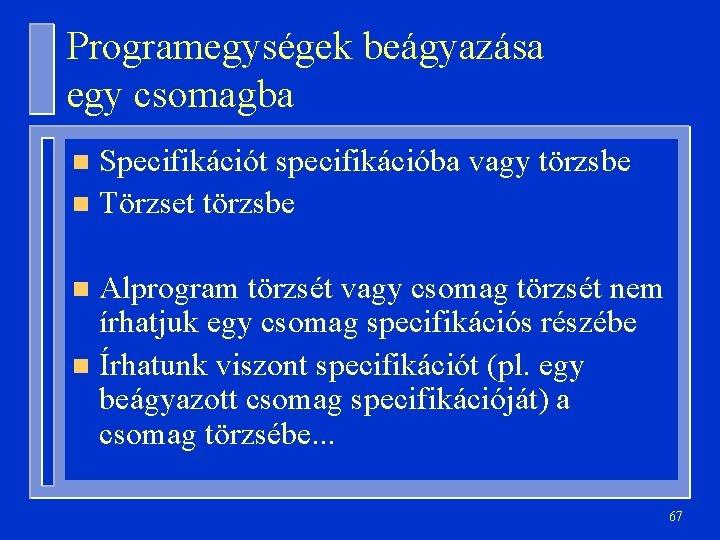 Programegységek beágyazása egy csomagba Specifikációt specifikációba vagy törzsbe n Törzset törzsbe n Alprogram törzsét