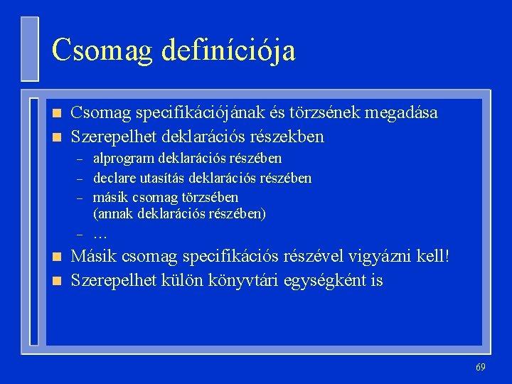 Csomag definíciója n n Csomag specifikációjának és törzsének megadása Szerepelhet deklarációs részekben – –