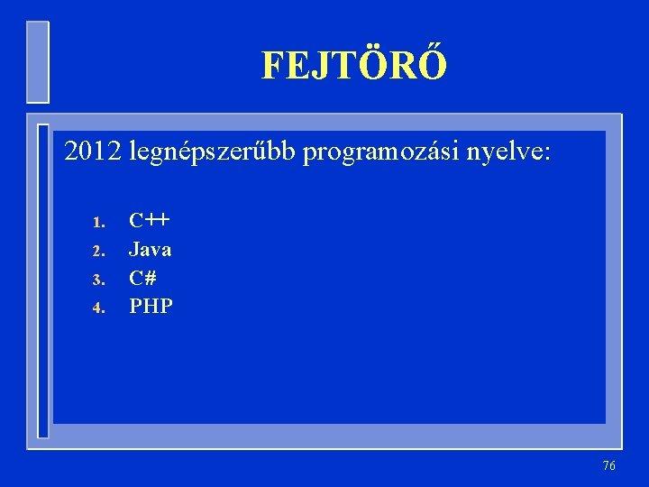 FEJTÖRŐ 2012 legnépszerűbb programozási nyelve: 1. 2. 3. 4. C++ Java C# PHP 76