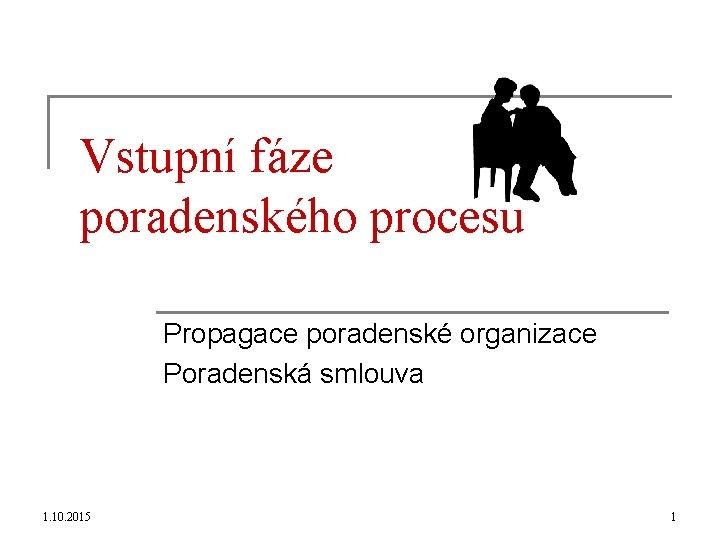 Vstupní fáze poradenského procesu Propagace poradenské organizace Poradenská smlouva 1. 10. 2015 1