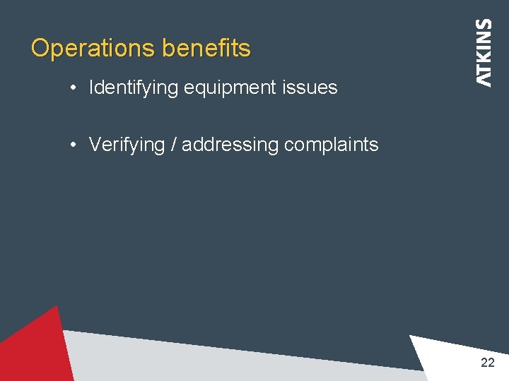Operations benefits • Identifying equipment issues • Verifying / addressing complaints 22