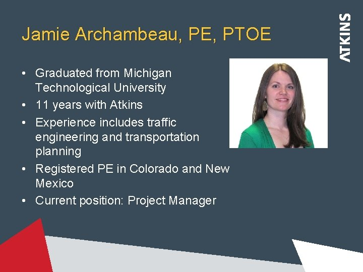Jamie Archambeau, PE, PTOE • Graduated from Michigan Technological University • 11 years with