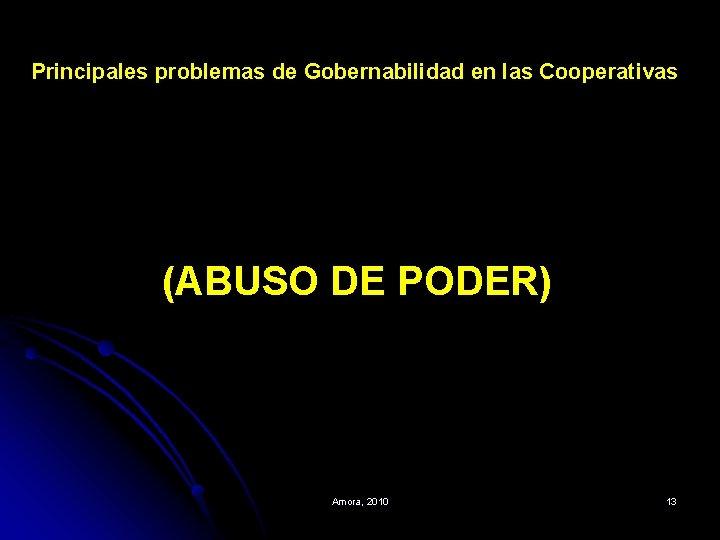 Principales problemas de Gobernabilidad en las Cooperativas (ABUSO DE PODER) Amora, 2010 13
