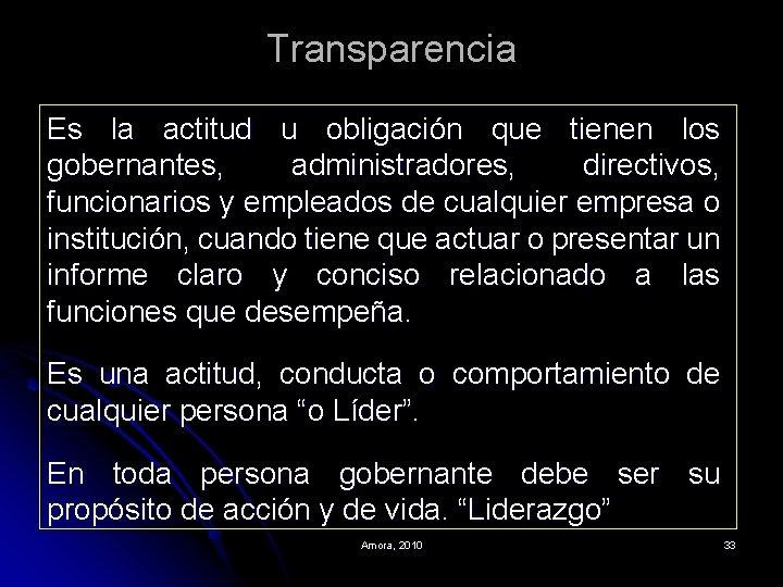 Transparencia Es la actitud u obligación que tienen los gobernantes, administradores, directivos, funcionarios y