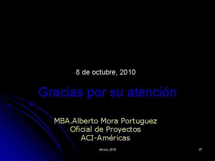 8 de octubre, 2010 Gracias por su atención MBA. Alberto Mora Portuguez Oficial de