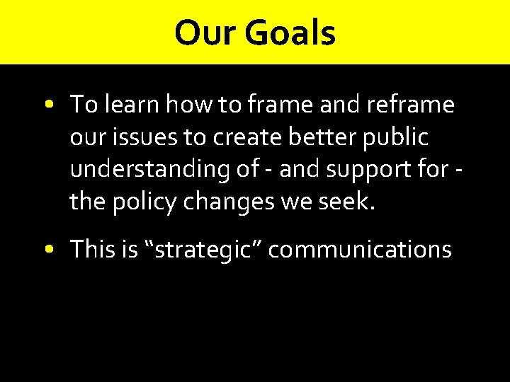 Our Goals • To learn how to frame and reframe our issues to create
