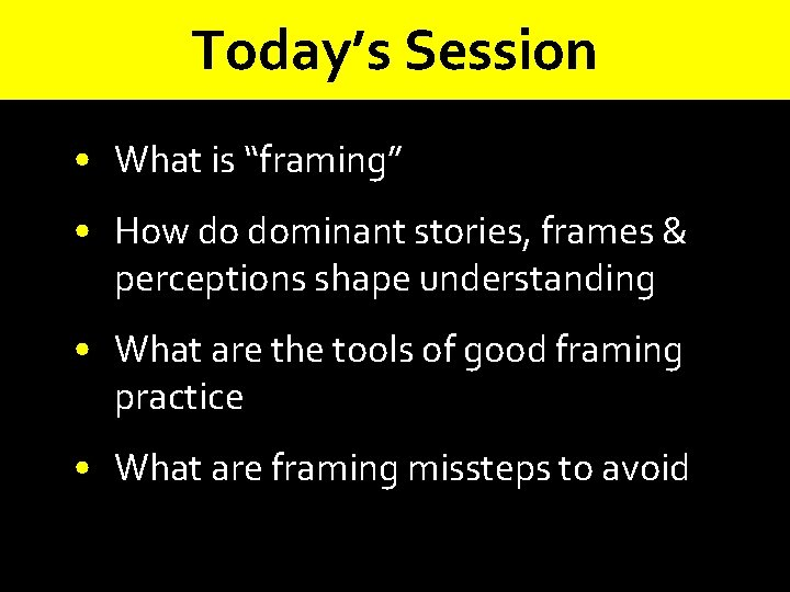 """Today's Session • What is """"framing"""" • How do dominant stories, frames & perceptions"""