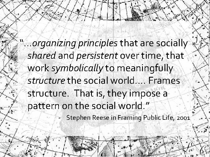 """What is a """"frame""""? """"…organizing principles that are socially shared and persistent over"""