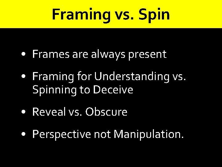 Framing vs. Spin • Frames are always present • Framing for Understanding vs. Spinning